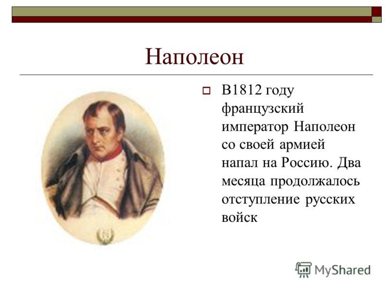 Наполеон В1812 году французский император Наполеон со своей армией напал на Россию. Два месяца продолжалось отступление русских войск