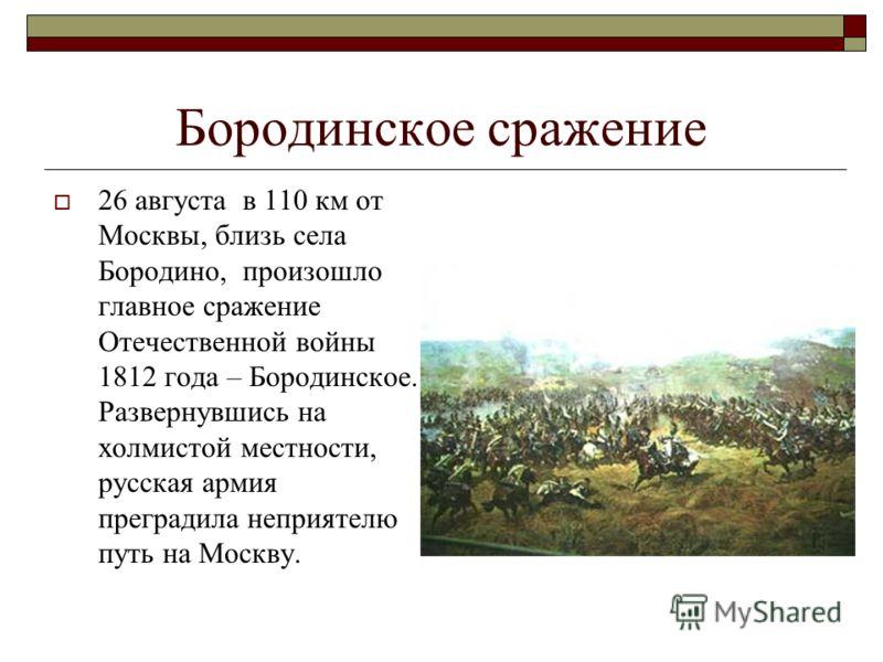 Бородинское сражение 26 августа в 110 км от Москвы, близь села Бородино, произошло главное сражение Отечественной войны 1812 года – Бородинское. Развернувшись на холмистой местности, русская армия преградила неприятелю путь на Москву.
