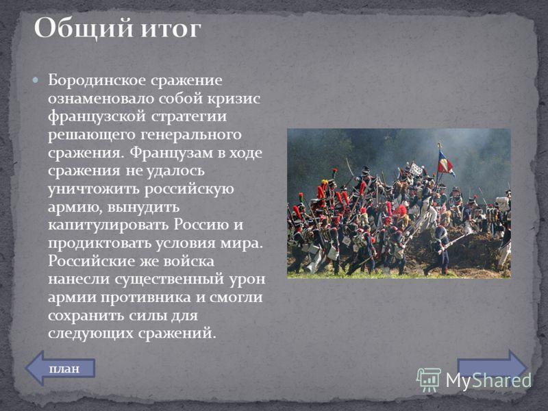 Бородинское сражение ознаменовало собой кризис французской стратегии решающего генерального сражения. Французам в ходе сражения не удалось уничтожить российскую армию, вынудить капитулировать Россию и продиктовать условия мира. Российские же войска н