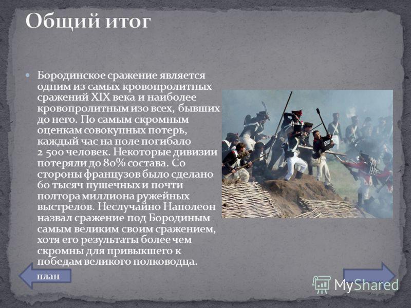 Бородинское сражение является одним из самых кровопролитных сражений XIX века и наиболее кровопролитным изо всех, бывших до него. По самым скромным оценкам совокупных потерь, каждый час на поле погибало 2 500 человек. Некоторые дивизии потеряли до 80