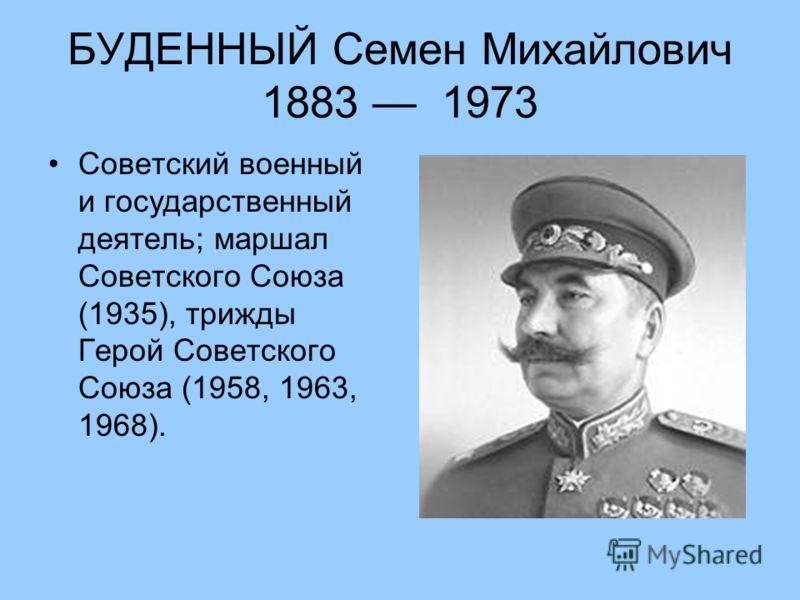 БУДЕННЫЙ Семен Михайлович 1883 1973 Советский военный и государственный деятель; маршал Советского Союза (1935), трижды Герой Советского Союза (1958, 1963, 1968).