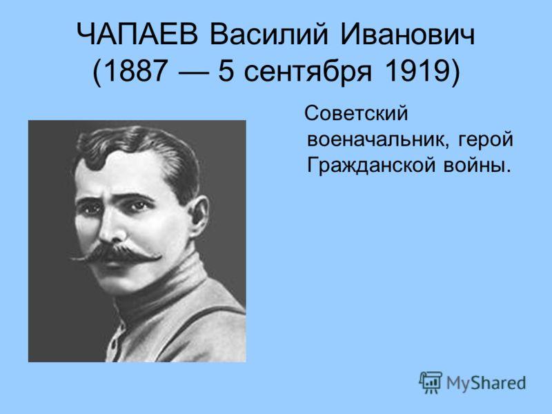 ЧАПАЕВ Василий Иванович (1887 5 сентября 1919) Советский военачальник, герой Гражданской войны.