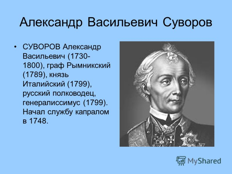 Александр Васильевич Суворов СУВОРОВ Александр Васильевич (1730- 1800), граф Рымникский (1789), князь Италийский (1799), русский полководец, генералиссимус (1799). Начал службу капралом в 1748.