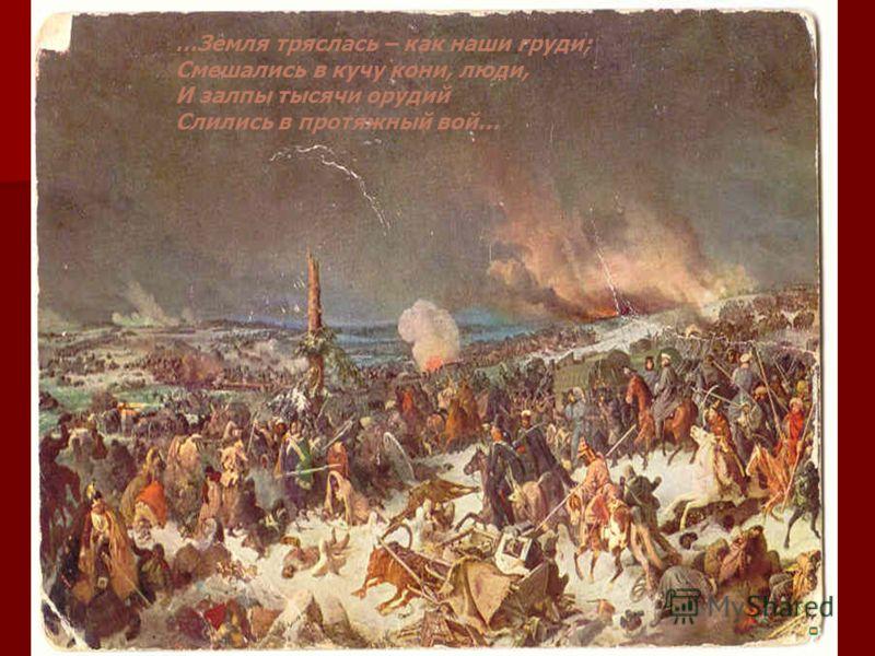 …Земля тряслась – как наши груди; Смешались в кучу кони, люди, И залпы тысячи орудий Слились в протяжный вой…