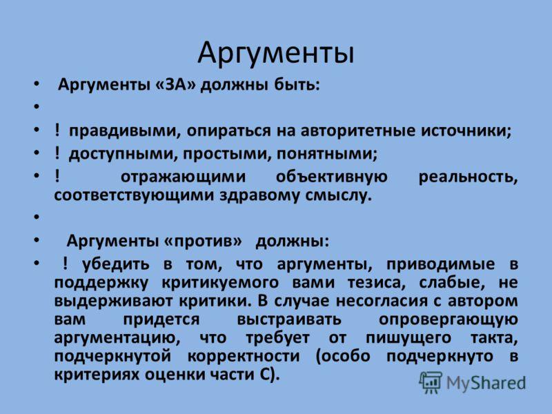 Аргументы Аргументы «ЗА» должны быть: ! правдивыми, опираться на авторитетные источники; ! доступными, простыми, понятными; ! отражающими объективную реальность, соответствующими здравому смыслу. Аргументы «против» должны: ! убедить в том, что аргуме