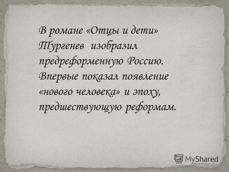 В романе «Отцы и дети» Тургенев изобразил предреформенную Россию. Впервые показал появление «нового человека» и эпоху, предшествующую реформам.