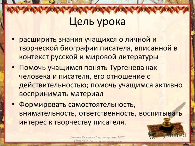 Цель урока расширить знания учащихся о личной и творческой биографии писателя, вписанной в контекст русской и мировой литературы Помочь учащимся понять Тургенева как человека и писателя, его отношение с действительностью; помочь учащимся активно восп