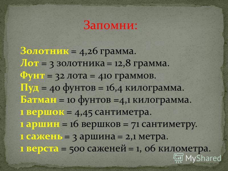 Запомни: Золотник = 4,26 грамма. Лот = 3 золотника = 12,8 грамма. Фунт = 32 лота = 410 граммов. Пуд = 40 фунтов = 16,4 килограмма. Батман = 10 фунтов =4,1 килограмма. 1 вершок = 4,45 сантиметра. 1 аршин = 16 вершков = 71 сантиметру. 1 сажень = 3 арши