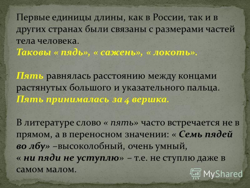 Первые единицы длины, как в России, так и в других странах были связаны с размерами частей тела человека. Таковы « пядь», « сажень», « локоть». Пять равнялась расстоянию между концами растянутых большого и указательного пальца. Пять принималась за 4