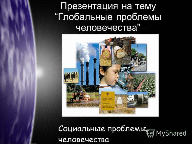 Презентация на тему Глобальные проблемы человечества Социальные проблемы человечества