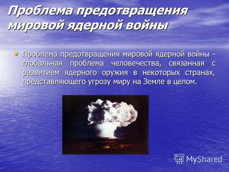 Проблема предотвращения мировой ядерной войны Проблема предотвращения мировой ядерной войны - глобальная проблема человечества, связанная с развитием ядерного оружия в некоторых странах, представляющего угрозу миру на Земле в целом. Проблема предотвр