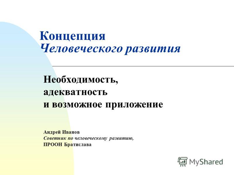 Концепция Человеческого развития Необходимость, адекватность и возможное приложение Андрей Иванов Советник по человеческому развитию, ПРООН Братислава