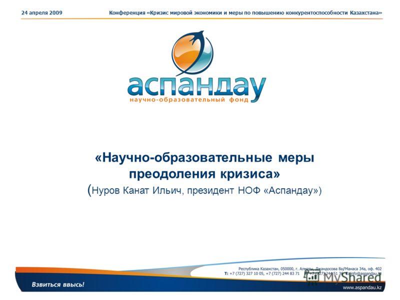 24 апреля 2009Конференция «Кризис мировой экономики и меры по повышению конкурентоспособности Казахстана» «Научно-образовательные меры преодоления кризиса» ( Нуров Канат Ильич, президент НОФ «Аспандау»)