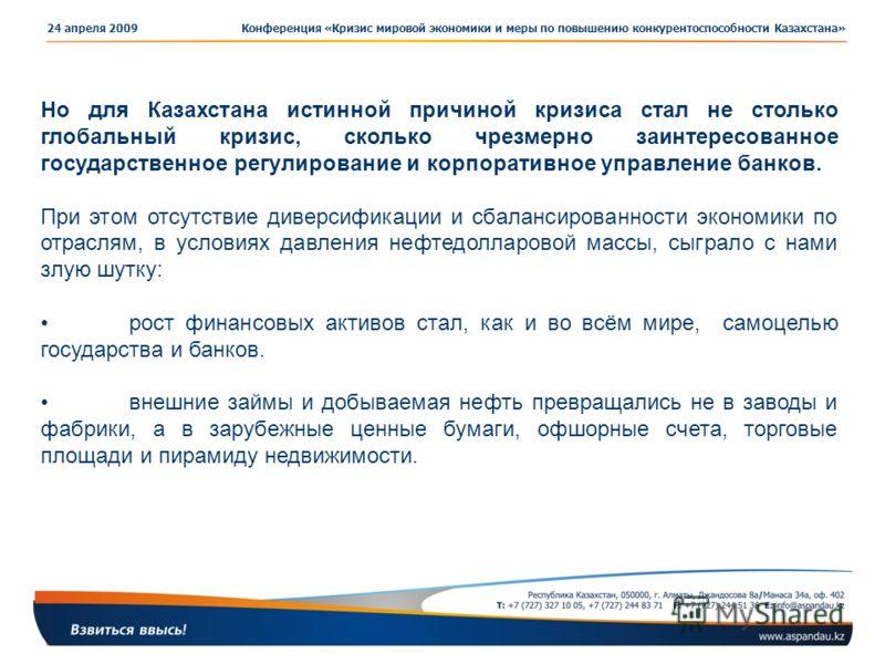 Конференция «Кризис мировой экономики и меры по повышению конкурентоспособности Казахстана»24 апреля 2009 Но для Казахстана истинной причиной кризиса стал не столько глобальный кризис, сколько чрезмерно заинтересованное государственное регулирование