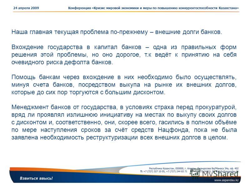 Конференция «Кризис мировой экономики и меры по повышению конкурентоспособности Казахстана»24 апреля 2009 Наша главная текущая проблема по-прежнему – внешние долги банков. Вхождение государства в капитал банков – одна из правильных форм решения этой
