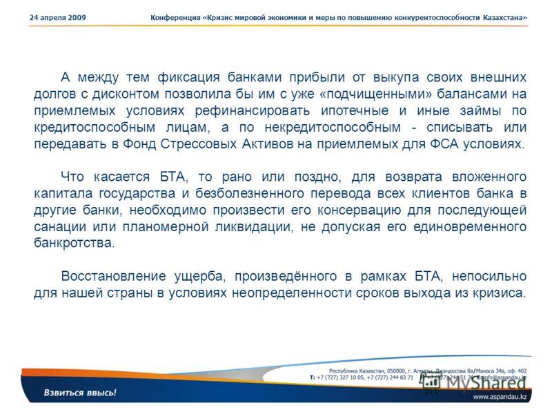 Конференция «Кризис мировой экономики и меры по повышению конкурентоспособности Казахстана»24 апреля 2009 А между тем фиксация банками прибыли от выкупа своих внешних долгов с дисконтом позволила бы им с уже «подчищенными» балансами на приемлемых усл
