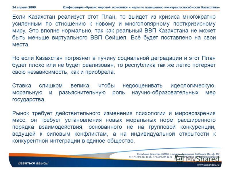 Конференция «Кризис мировой экономики и меры по повышению конкурентоспособности Казахстана»24 апреля 2009 Если Казахстан реализует этот План, то выйдет из кризиса многократно усиленным по отношению к новому и многополярному посткризисному миру. Это в