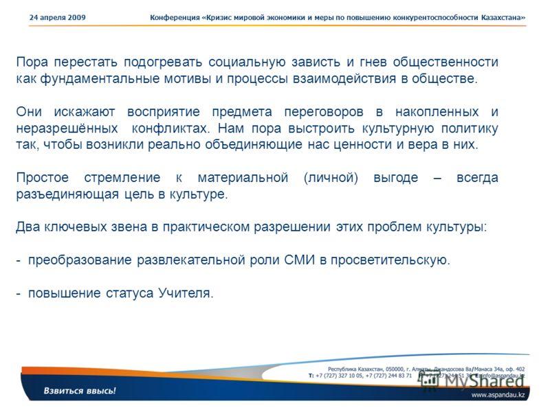 Конференция «Кризис мировой экономики и меры по повышению конкурентоспособности Казахстана»24 апреля 2009 Пора перестать подогревать социальную зависть и гнев общественности как фундаментальные мотивы и процессы взаимодействия в обществе. Они искажаю
