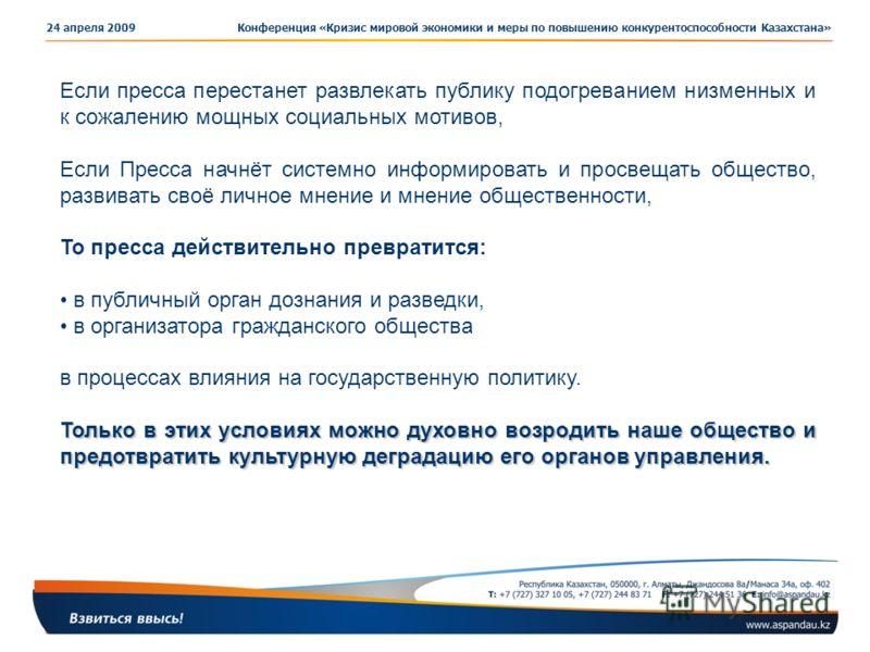 Конференция «Кризис мировой экономики и меры по повышению конкурентоспособности Казахстана»24 апреля 2009 Если пресса перестанет развлекать публику подогреванием низменных и к сожалению мощных социальных мотивов, Если Пресса начнёт системно информиро