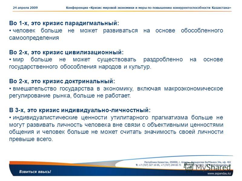 Конференция «Кризис мировой экономики и меры по повышению конкурентоспособности Казахстана»24 апреля 2009 Во 1-х, это кризис парадигмальный: человек больше не может развиваться на основе обособленного самоопределения Во 2-х, это кризис цивилизационны