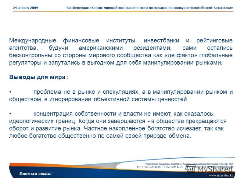 Конференция «Кризис мировой экономики и меры по повышению конкурентоспособности Казахстана»24 апреля 2009 Международные финансовые институты, инвестбанки и рейтинговые агентства, будучи американскими резидентами, сами остались бесконтрольны со сторон