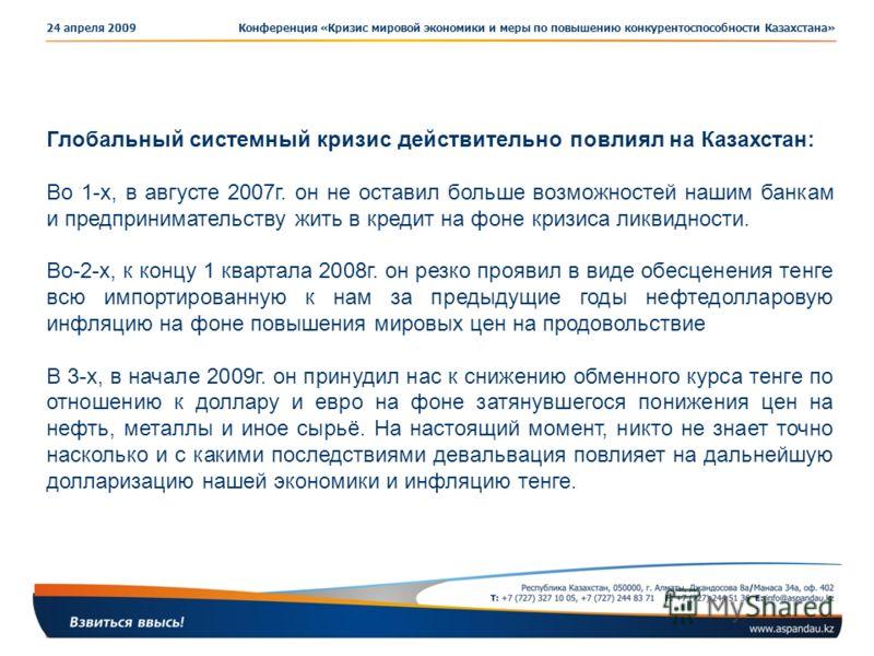 Конференция «Кризис мировой экономики и меры по повышению конкурентоспособности Казахстана»24 апреля 2009 Глобальный системный кризис действительно повлиял на Казахстан: Во 1-х, в августе 2007г. он не оставил больше возможностей нашим банкам и предпр