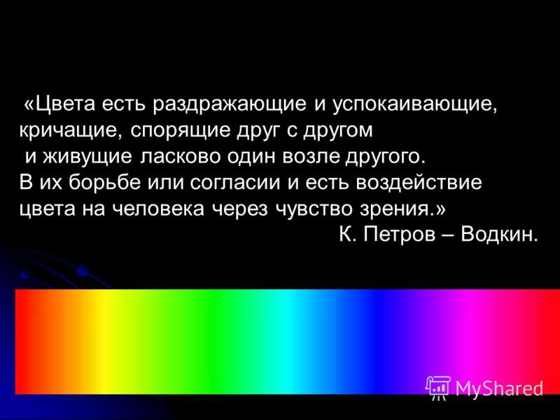 «Цвета есть раздражающие и успокаивающие, кричащие, спорящие друг с другом и живущие ласково один возле другого. В их борьбе или согласии и есть воздействие цвета на человека через чувство зрения.» К. Петров – Водкин.