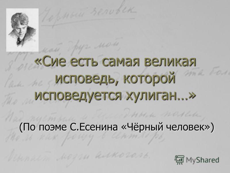 «Сие есть самая великая исповедь, которой исповедуется хулиган…» (По поэме С.Есенина «Чёрный человек»)