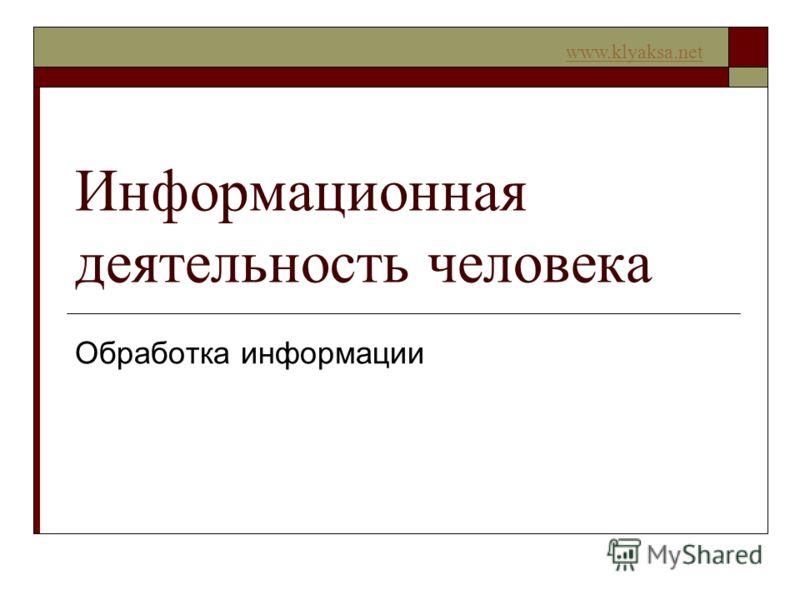 www.klyaksa.net Информационная деятельность человека Обработка информации