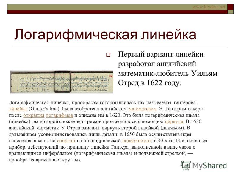 www.klyaksa.net Логарифмическая линейка Первый вариант линейки разработал английский математик-любитель Уильям Отред в 1622 году. Логарифмическая линейка, прообразом которой явилась так называемая гантерова линейка (Gunter's line), была изобретена ан