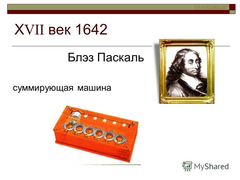 www.klyaksa.net Х VII век 1642 Блэз Паскаль суммирующая машина