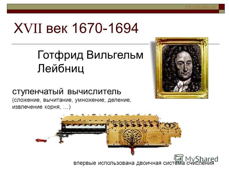 www.klyaksa.net Х VII век 1670-1694 Готфрид Вильгельм Лейбниц ступенчатый вычислитель (сложение, вычитание, умножение, деление, извлечение корня, …) впервые использована двоичная система счисления