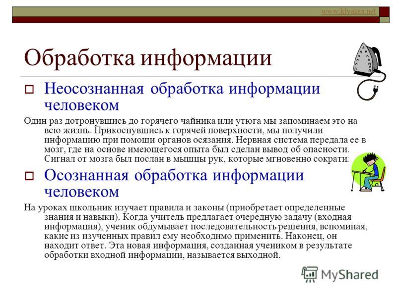 www.klyaksa.net Обработка информации Неосознанная обработка информации человеком Один раз дотронувшись до горячего чайника или утюга мы запоминаем это на всю жизнь. Прикоснувшись к горячей поверхности, мы получили информацию при помощи органов осязан