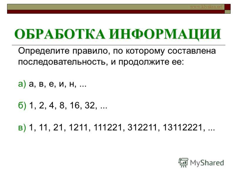 www.klyaksa.net ОБРАБОТКА ИНФОРМАЦИИ Определите правило, по которому составлена последовательность, и продолжите ее: а) а, в, е, и, н,... б) 1, 2, 4, 8, 16, 32,... в) 1, 11, 21, 1211, 111221, 312211, 13112221,...