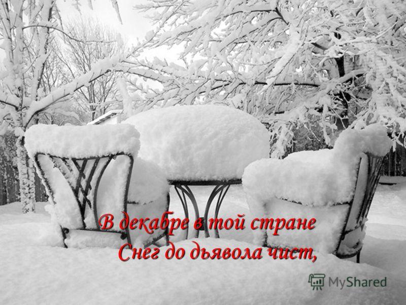 В декабре в той стране Снег до дьявола чист, В декабре в той стране Снег до дьявола чист,