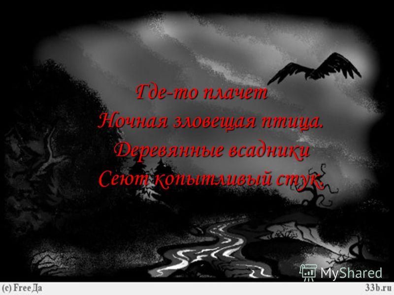 Где-то плачет Ночная зловещая птица. Деревянные всадники Сеют копытливый стук. Где-то плачет Ночная зловещая птица. Деревянные всадники Сеют копытливый стук.