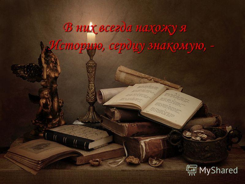 В них всегда нахожу я Историю, сердцу знакомую, - В них всегда нахожу я Историю, сердцу знакомую, -