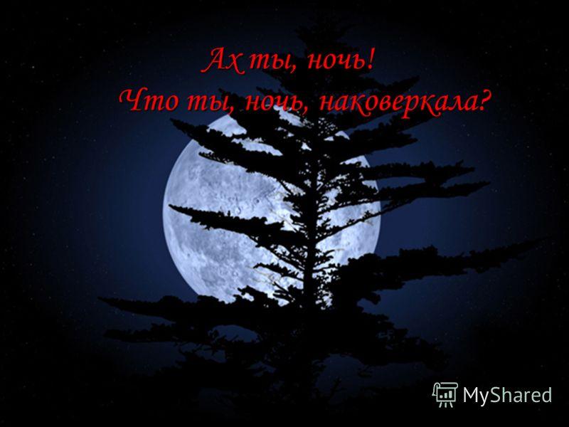 Ах ты, ночь! Что ты, ночь, наковеркала? Ах ты, ночь! Что ты, ночь, наковеркала?