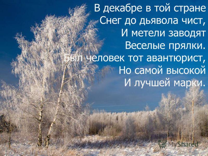 В декабре в той стране Снег до дьявола чист, И метели заводят Веселые прялки. Был человек тот авантюрист, Но самой высокой И лучшей марки.