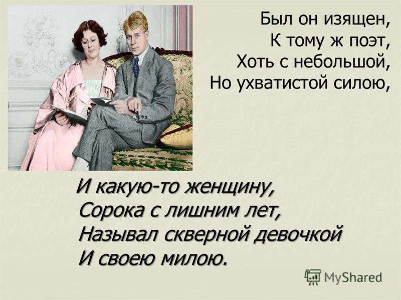 Был он изящен, К тому ж поэт, Хоть с небольшой, Но ухватистой силою, И какую-то женщину, И какую-то женщину, Сорока с лишним лет, Называл скверной девочкой И своею милою.