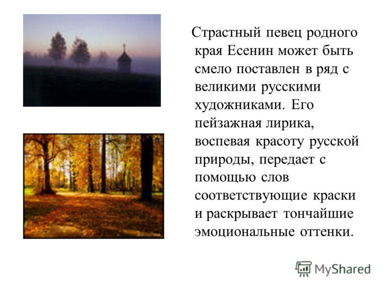 Страстный певец родного края Есенин может быть смело поставлен в ряд с великими русскими художниками. Его пейзажная лирика, воспевая красоту русской природы, передает с помощью слов соответствующие краски и раскрывает тончайшие эмоциональные оттенки.