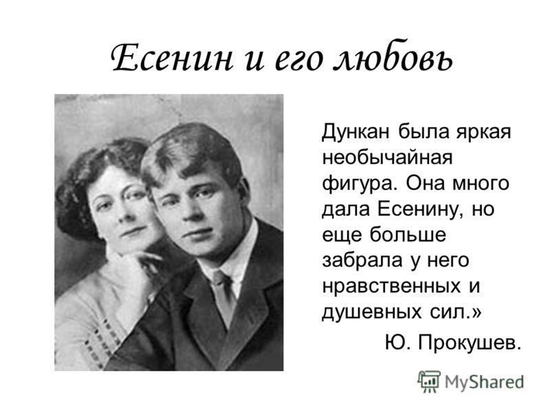 Есенин и его любовь Дункан была яркая необычайная фигура. Она много дала Есенину, но еще больше забрала у него нравственных и душевных сил.» Ю. Прокушев.