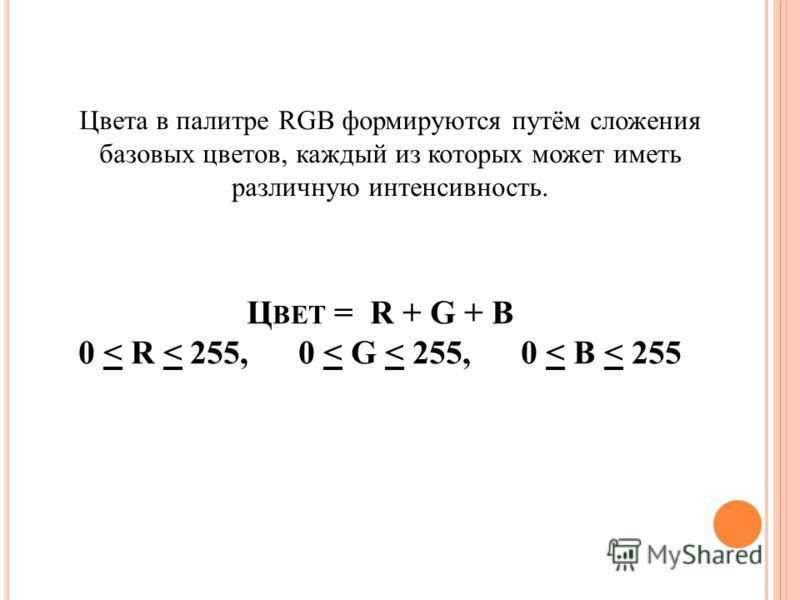 Ц ВЕТ = R + G + B 0 < R < 255, 0 < G < 255, 0 < B < 255 Цвета в палитре RGB формируются путём сложения базовых цветов, каждый из которых может иметь различную интенсивность.