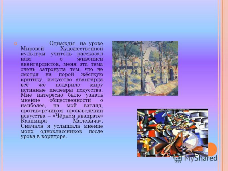 Однажды на уроке Мировой Художественной культуры учитель рассказал нам о живописи авангардистов, меня эта тема очень затронула тем, что не смотря на порой жёсткую критику, искусство авангарда всё же подарило миру истинные шедевры искусства. Мне интер