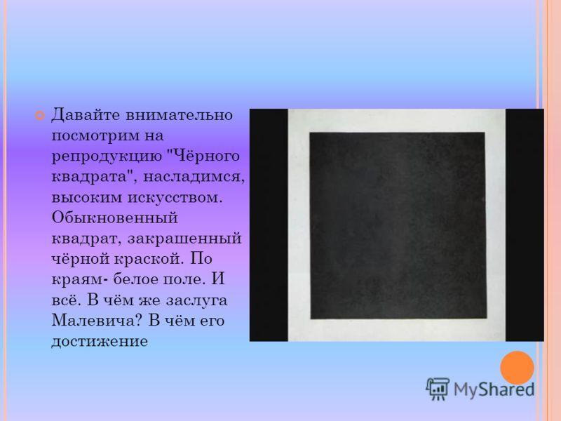 Давайте внимательно посмотрим на репродукцию Чёрного квадрата, насладимся, высоким искусством. Обыкновенный квадрат, закрашенный чёрной краской. По краям- белое поле. И всё. В чём же заслуга Малевича? В чём его достижение