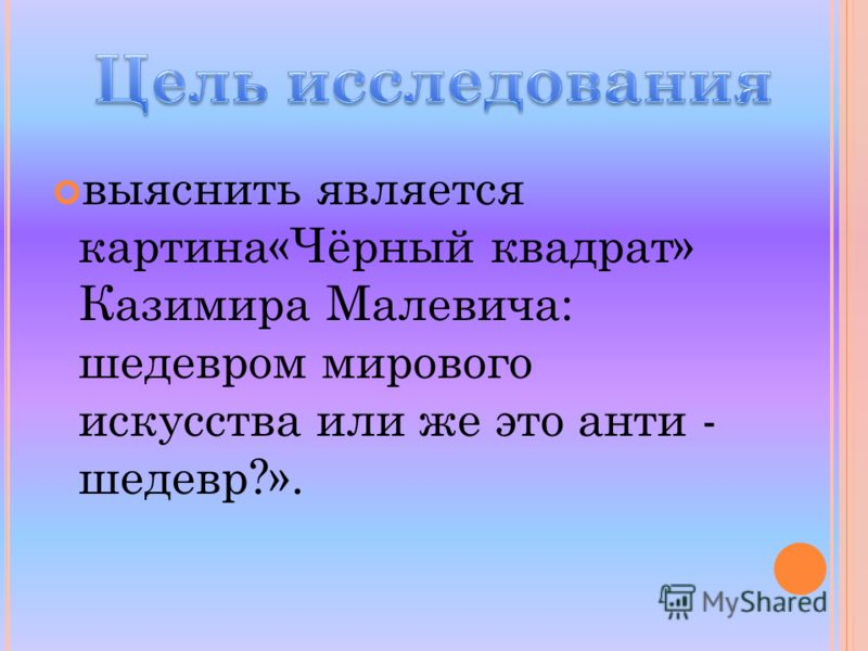выяснить является картина«Чёрный квадрат» Казимира Малевича: шедевром мирового искусства или же это анти - шедевр?».