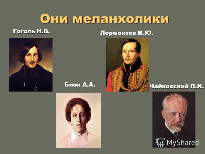 Они меланхолики Они меланхолики Лермонтов М.Ю. Чайковский П.И. Гоголь Н.В. Блок А.А.