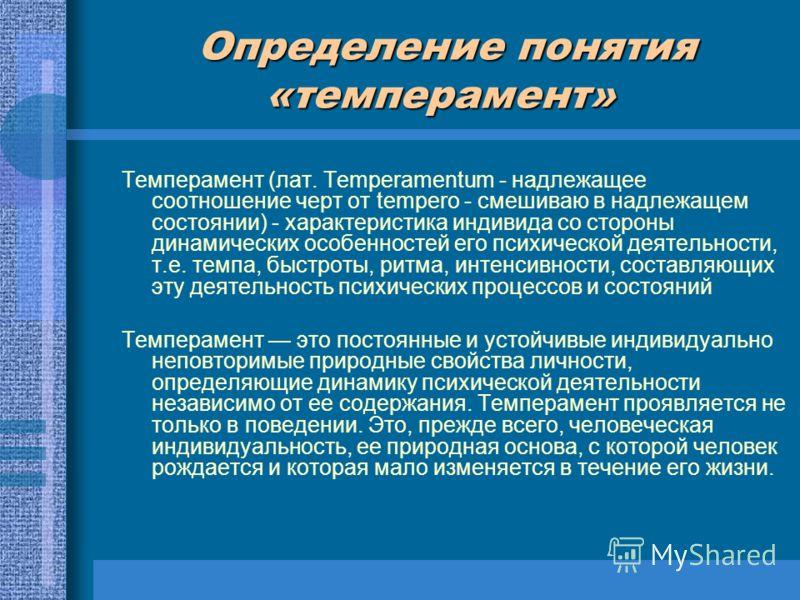 Определение понятия «темперамент» Определение понятия «темперамент» Темперамент (лат. Temperamentum - надлежащее соотношение черт от tempero - смешиваю в надлежащем состоянии) - характеристика индивида со стороны динамических особенностей его психиче