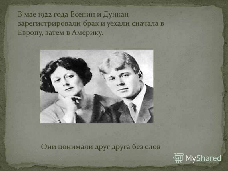 Они понимали друг друга без слов В мае 1922 года Есенин и Дункан зарегистрировали брак и уехали сначала в Европу, затем в Америку.