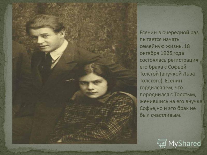 Есенин в очередной раз пытается начать семейную жизнь. 18 октября 1925 года состоялась регистрация его брака с Софьей Толстой (внучкой Льва Толстого), Есенин гордился тем, что породнился с Толстым, женившись на его внучке Софье,но и это брак не был с